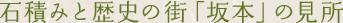 石積みと歴史の街「坂本」の見所